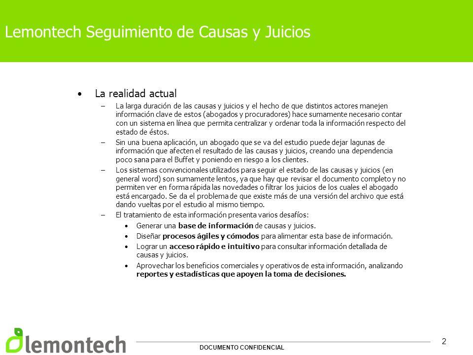 DOCUMENTO CONFIDENCIAL 3 Lemontech Seguimiento de Causas y Juicios Sistema de Gestión de Causas –Sistema de Gestión para estudios jurídicos que permite integrar toda la información relacionada con las causas y juicios en las que trabaja el despacho.