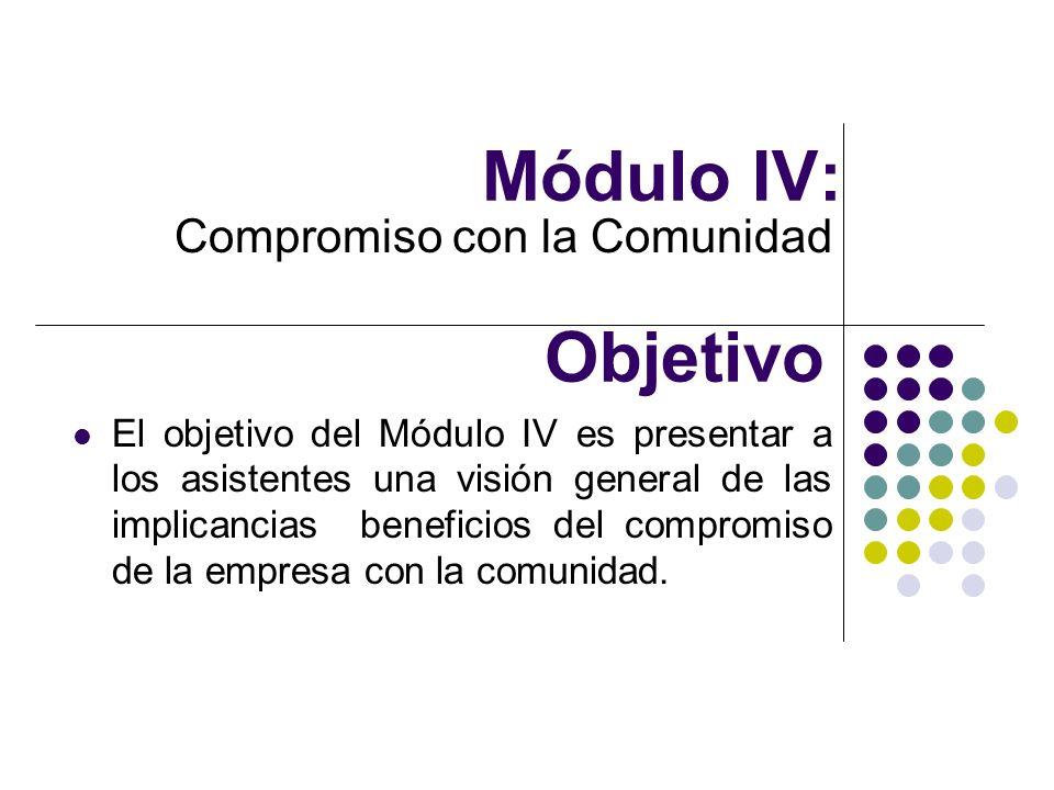 Módulo IV: Compromiso con la Comunidad Objetivo El objetivo del Módulo IV es presentar a los asistentes una visión general de las implicancias benefic