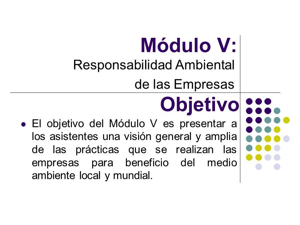 Módulo V: Responsabilidad Ambiental de las Empresas Objetivo El objetivo del Módulo V es presentar a los asistentes una visión general y amplia de las