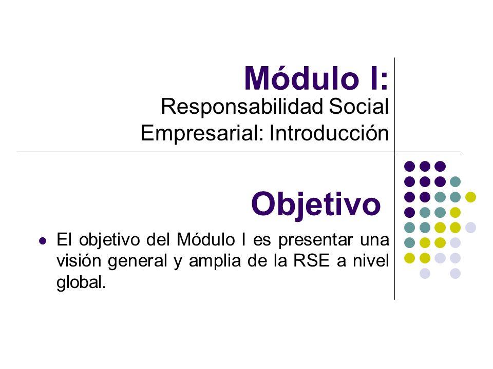 Módulo I: Responsabilidad Social Empresarial: Introducción Objetivo El objetivo del Módulo I es presentar una visión general y amplia de la RSE a nive
