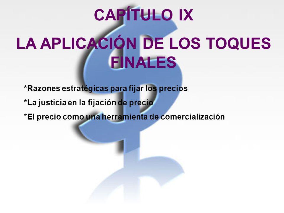 CAPÍTULO IX LA APLICACIÓN DE LOS TOQUES FINALES *Razones estratégicas para fijar los precios *La justicia en la fijación de precio *El precio como una