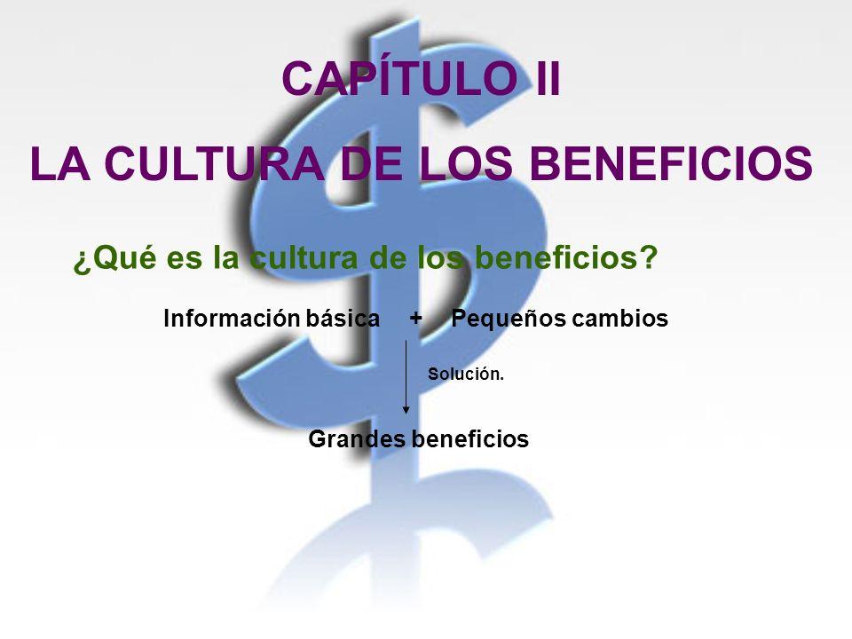 CAPÍTULO II LA CULTURA DE LOS BENEFICIOS ¿Qué es la cultura de los beneficios? Información básica+Pequeños cambios Grandes beneficios Solución.
