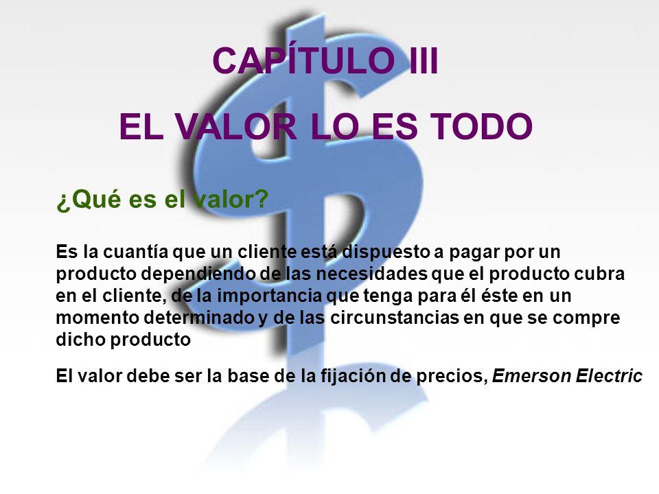 CAPÍTULO III EL VALOR LO ES TODO ¿Qué es el valor? Es la cuantía que un cliente está dispuesto a pagar por un producto dependiendo de las necesidades