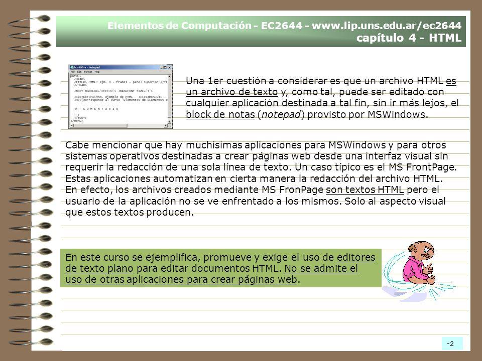 Elementos de Computación - EC2644 - www.lip.uns.edu.ar/ec2644 capítulo 4 - HTML Una 1er cuestión a considerar es que un archivo HTML es un archivo de texto y, como tal, puede ser editado con cualquier aplicación destinada a tal fin, sin ir más lejos, el block de notas (notepad) provisto por MSWindows.