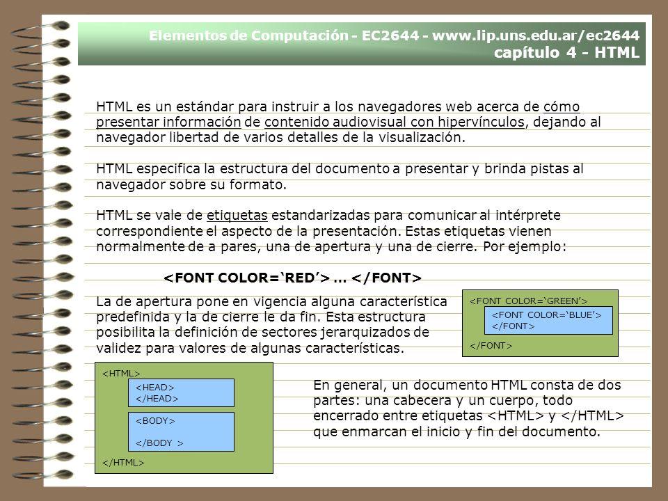Elementos de Computación - EC2644 - www.lip.uns.edu.ar/ec2644 capítulo 4 - HTML HTML es un estándar para instruir a los navegadores web acerca de cómo presentar información de contenido audiovisual con hipervínculos, dejando al navegador libertad de varios detalles de la visualización.