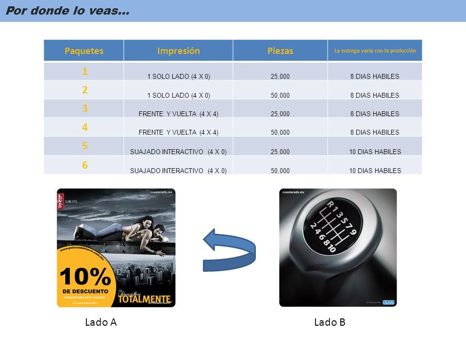 Por donde lo veas… Lado ALado B PaquetesImpresiónPiezas La entrega varía con la producción 1 1 SOLO LADO (4 X 0)25,0008 DIAS HABILES 2 1 SOLO LADO (4 X 0)50,0008 DIAS HABILES 3 FRENTE Y VUELTA (4 X 4)25,0008 DIAS HABILES 4 FRENTE Y VUELTA (4 X 4)50,0008 DIAS HABILES 5 SUAJADO INTERACTIVO (4 X 0)25,00010 DIAS HABILES 6 SUAJADO INTERACTIVO (4 X 0)50,00010 DIAS HABILES