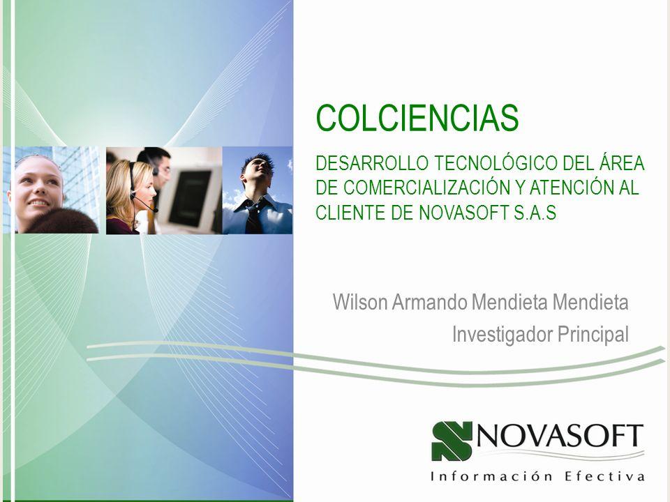 COLCIENCIAS DESARROLLO TECNOLÓGICO DEL ÁREA DE COMERCIALIZACIÓN Y ATENCIÓN AL CLIENTE DE NOVASOFT S.A.S Wilson Armando Mendieta Mendieta Investigador Principal