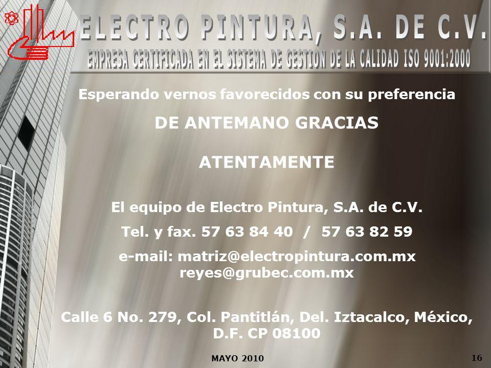 MAYO 2010 16 Esperando vernos favorecidos con su preferencia DE ANTEMANO GRACIAS ATENTAMENTE El equipo de Electro Pintura, S.A. de C.V. Tel. y fax. 57