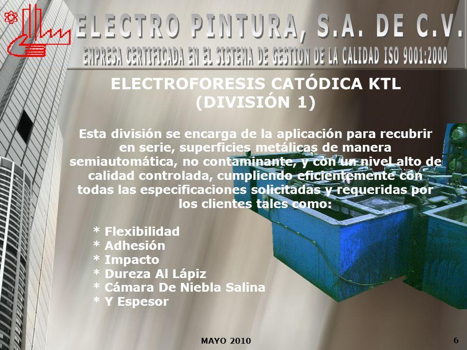 MAYO 2010 6 ELECTROFORESIS CATÓDICA KTL (DIVISIÓN 1) Esta división se encarga de la aplicación para recubrir en serie, superficies metálicas de manera