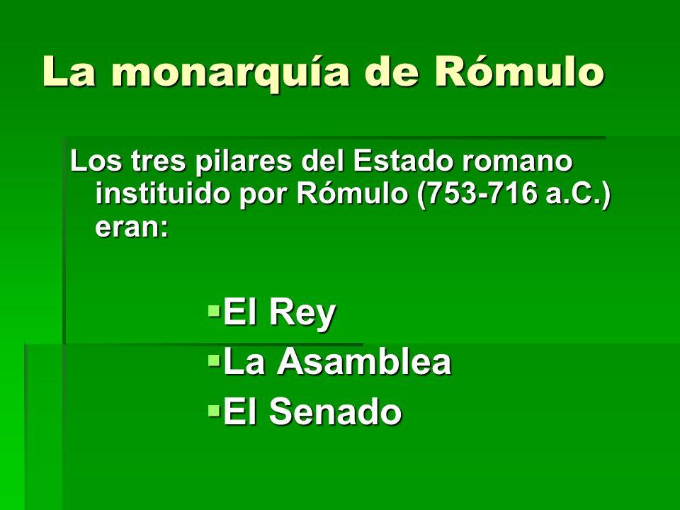 La monarquía de Rómulo Los tres pilares del Estado romano instituido por Rómulo (753-716 a.C.) eran: El Rey El Rey La Asamblea La Asamblea El Senado E