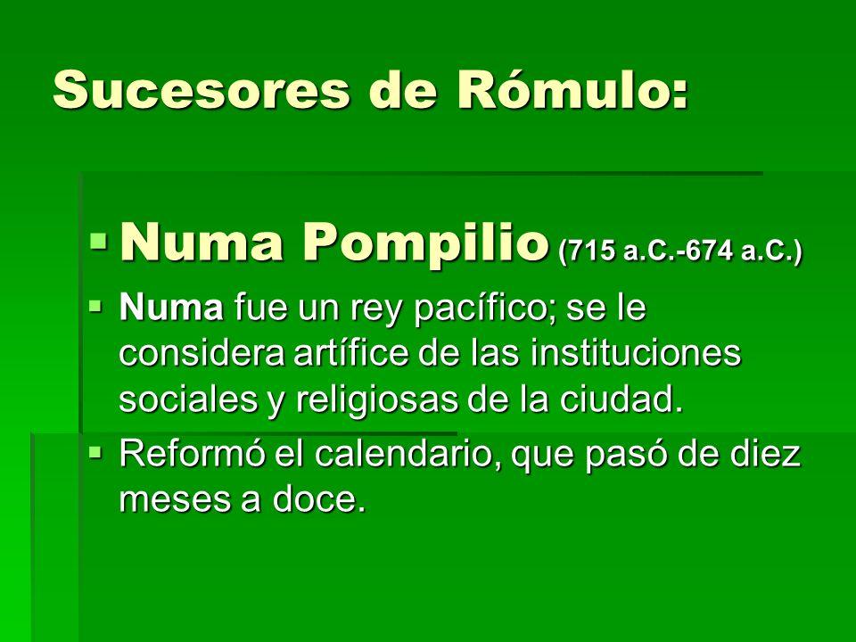 Sucesores de Rómulo: Numa Pompilio (715 a.C.-674 a.C.) Numa Pompilio (715 a.C.-674 a.C.) Numa fue un rey pacífico; se le considera artífice de las ins