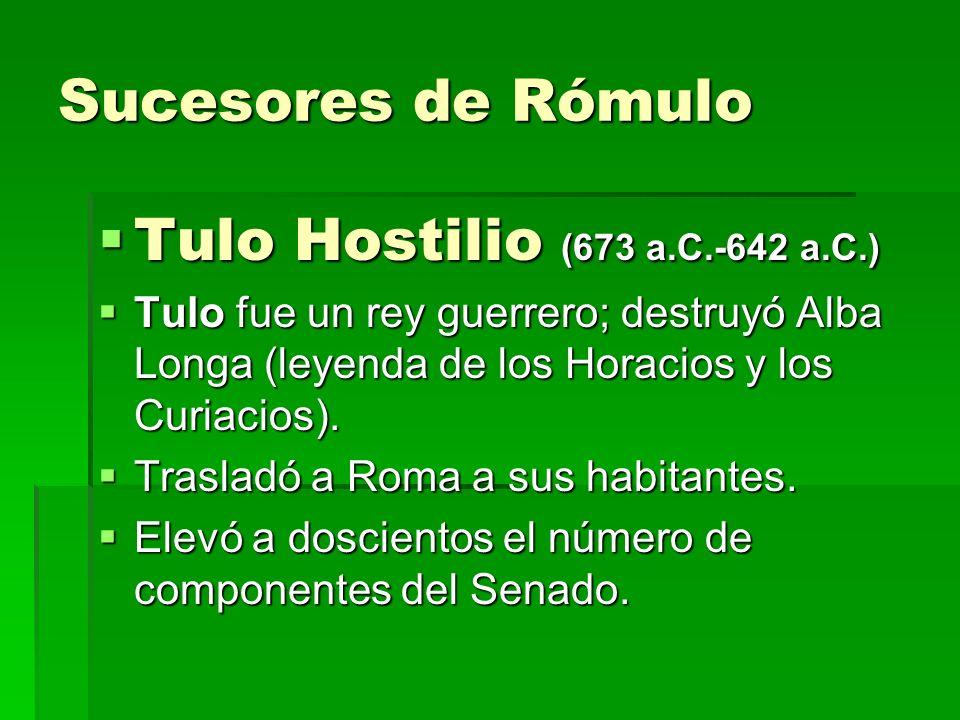Sucesores de Rómulo Tulo Hostilio (673 a.C.-642 a.C.) Tulo Hostilio (673 a.C.-642 a.C.) Tulo fue un rey guerrero; destruyó Alba Longa (leyenda de los