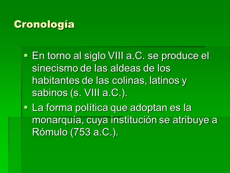 Cronología En torno al siglo VIII a.C. se produce el sinecismo de las aldeas de los habitantes de las colinas, latinos y sabinos (s. VIII a.C.). En to