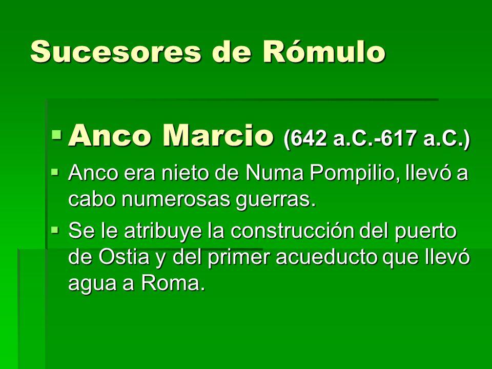 Sucesores de Rómulo Anco Marcio (642 a.C.-617 a.C.) Anco Marcio (642 a.C.-617 a.C.) Anco era nieto de Numa Pompilio, llevó a cabo numerosas guerras. A