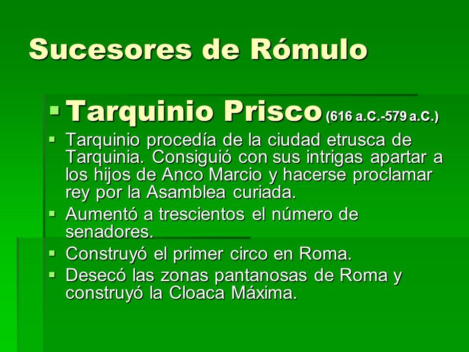 Sucesores de Rómulo Tarquinio Prisco (616 a.C.-579 a.C.) Tarquinio Prisco (616 a.C.-579 a.C.) Tarquinio procedía de la ciudad etrusca de Tarquinia. Co