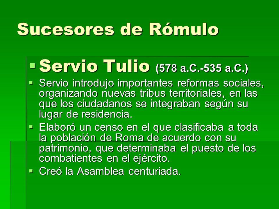 Sucesores de Rómulo Servio Tulio (578 a.C.-535 a.C.) Servio Tulio (578 a.C.-535 a.C.) Servio introdujo importantes reformas sociales, organizando nuev