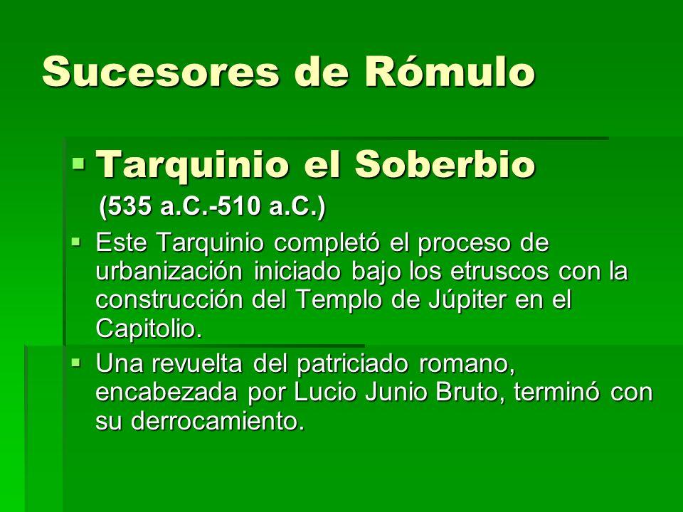 Sucesores de Rómulo Tarquinio el Soberbio Tarquinio el Soberbio (535 a.C.-510 a.C.) (535 a.C.-510 a.C.) Este Tarquinio completó el proceso de urbaniza