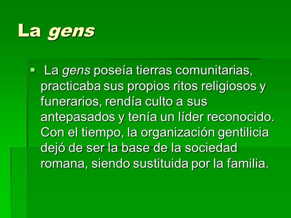 La gens La gens poseía tierras comunitarias, practicaba sus propios ritos religiosos y funerarios, rendía culto a sus antepasados y tenía un líder rec