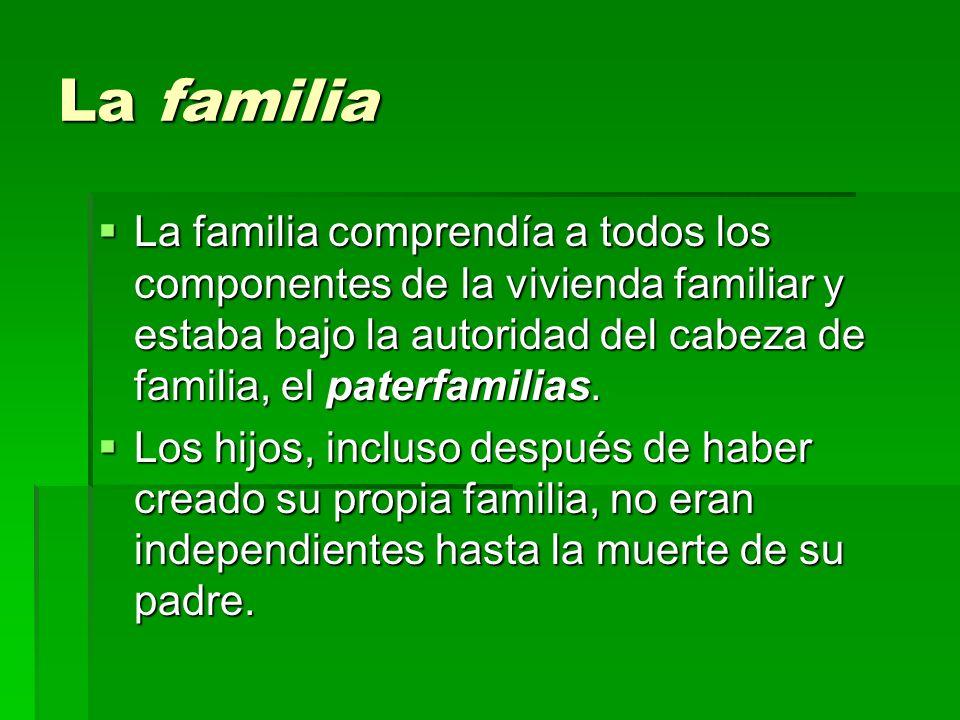 La familia La familia comprendía a todos los componentes de la vivienda familiar y estaba bajo la autoridad del cabeza de familia, el paterfamilias. L