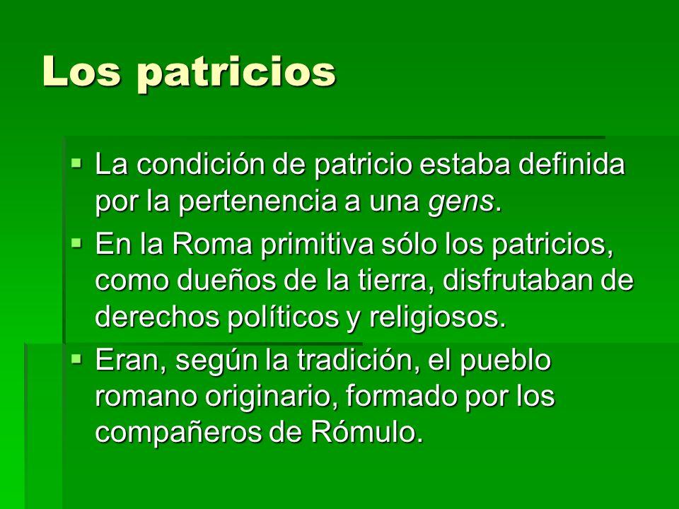 Los patricios La condición de patricio estaba definida por la pertenencia a una gens. La condición de patricio estaba definida por la pertenencia a un