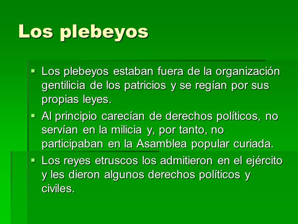 Los plebeyos Los plebeyos estaban fuera de la organización gentilicia de los patricios y se regían por sus propias leyes. Los plebeyos estaban fuera d