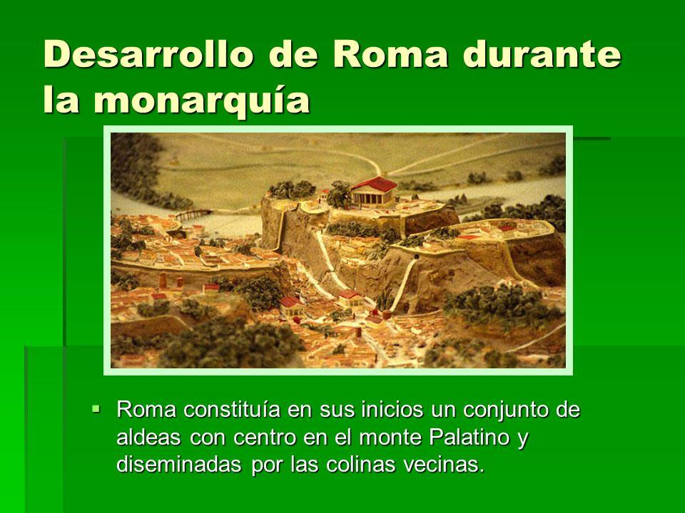 Desarrollo de Roma durante la monarquía Roma constituía en sus inicios un conjunto de aldeas con centro en el monte Palatino y diseminadas por las col