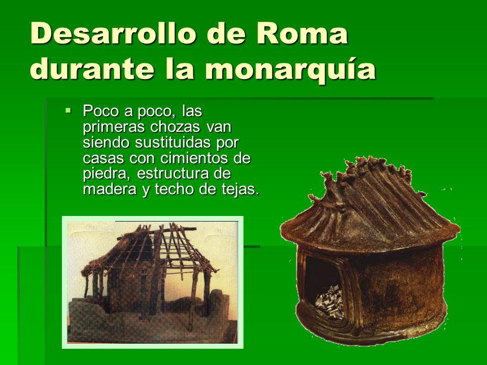 Desarrollo de Roma durante la monarquía Poco a poco, las primeras chozas van siendo sustituidas por casas con cimientos de piedra, estructura de mader