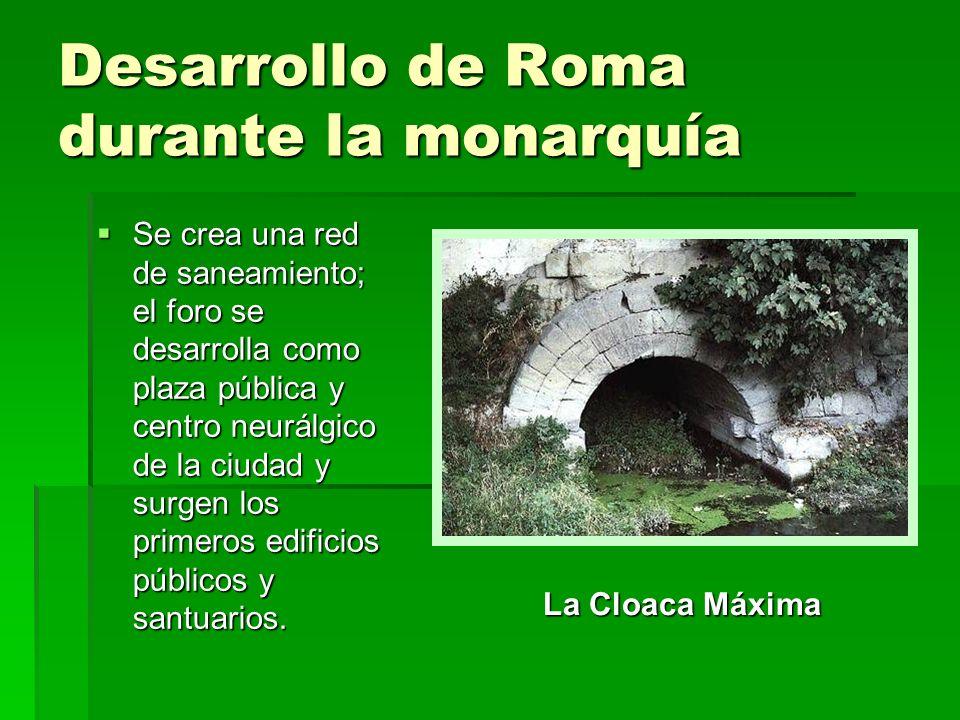 Desarrollo de Roma durante la monarquía Se crea una red de saneamiento; el foro se desarrolla como plaza pública y centro neurálgico de la ciudad y su