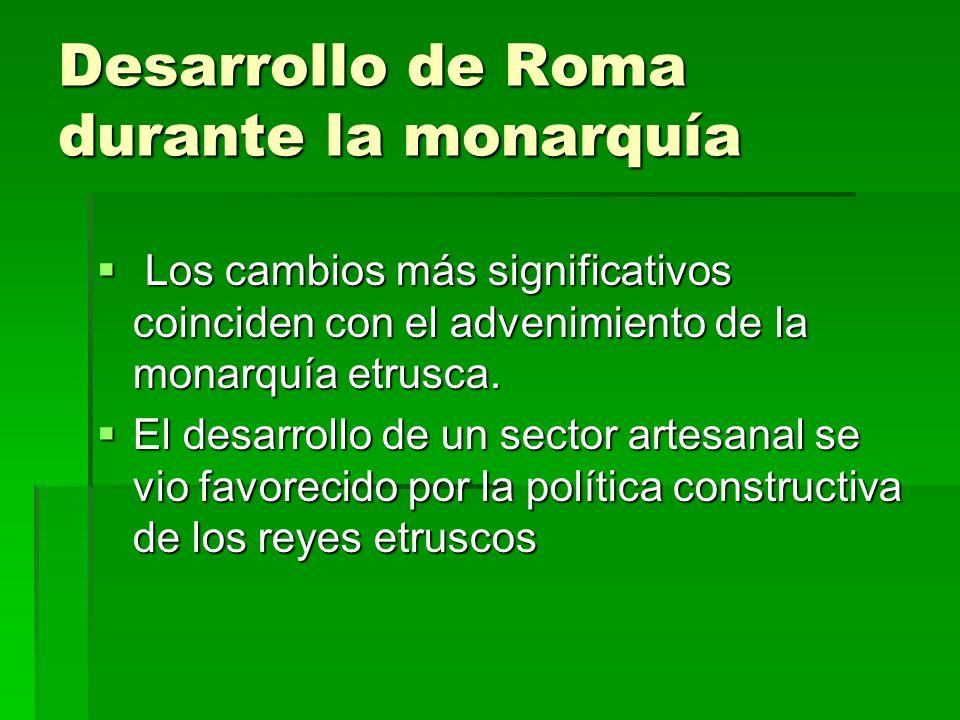 Desarrollo de Roma durante la monarquía Los cambios más significativos coinciden con el advenimiento de la monarquía etrusca. Los cambios más signific