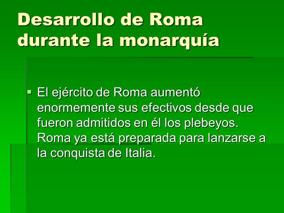 Desarrollo de Roma durante la monarquía El ejército de Roma aumentó enormemente sus efectivos desde que fueron admitidos en él los plebeyos. Roma ya e