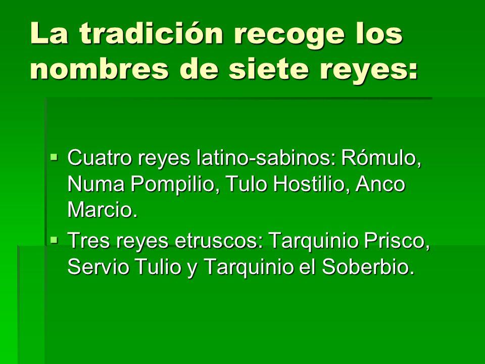 La tradición recoge los nombres de siete reyes: Cuatro reyes latino-sabinos: Rómulo, Numa Pompilio, Tulo Hostilio, Anco Marcio. Cuatro reyes latino-sa