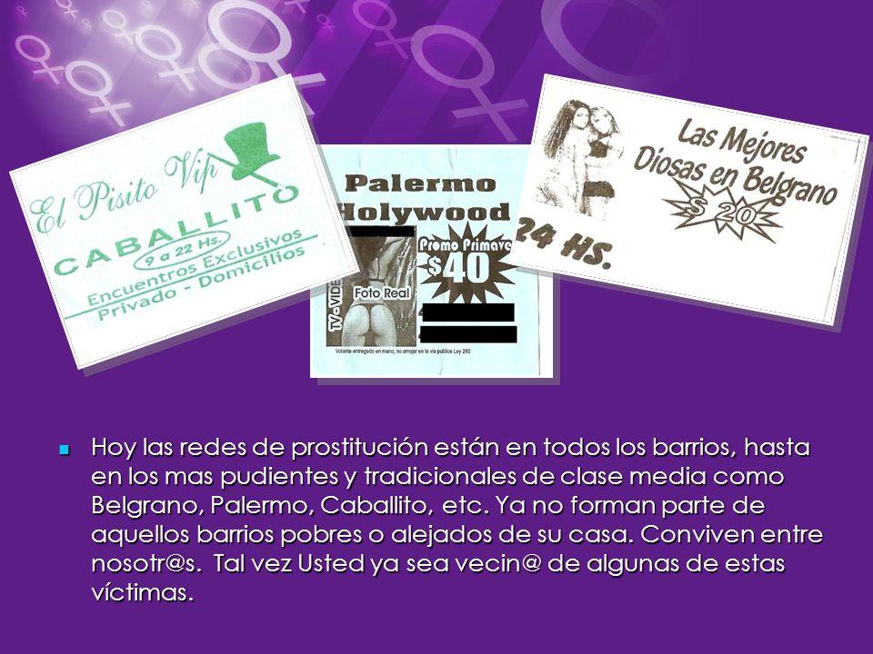 Hoy las redes de prostitución están en todos los barrios, hasta en los mas pudientes y tradicionales de clase media como Belgrano, Palermo, Caballito, etc.