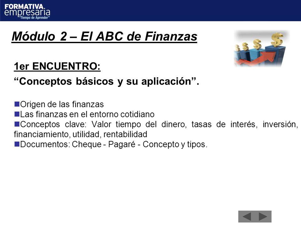 Módulo 2 – El ABC de Finanzas 1er ENCUENTRO: Conceptos básicos y su aplicación. Origen de las finanzas Las finanzas en el entorno cotidiano Conceptos