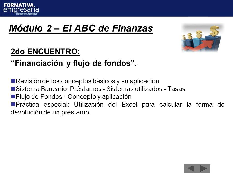 Módulo 2 – El ABC de Finanzas 2do ENCUENTRO: Financiación y flujo de fondos. Revisión de los conceptos básicos y su aplicación Sistema Bancario: Prést