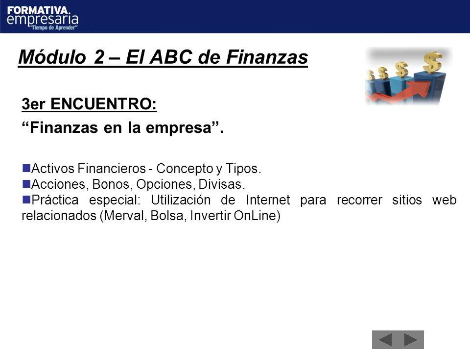 Módulo 2 – El ABC de Finanzas 3er ENCUENTRO: Finanzas en la empresa. Activos Financieros - Concepto y Tipos. Acciones, Bonos, Opciones, Divisas. Práct