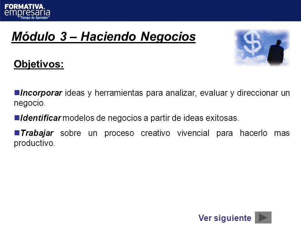 Módulo 3 – Haciendo Negocios Objetivos: Incorporar ideas y herramientas para analizar, evaluar y direccionar un negocio. Identificar modelos de negoci