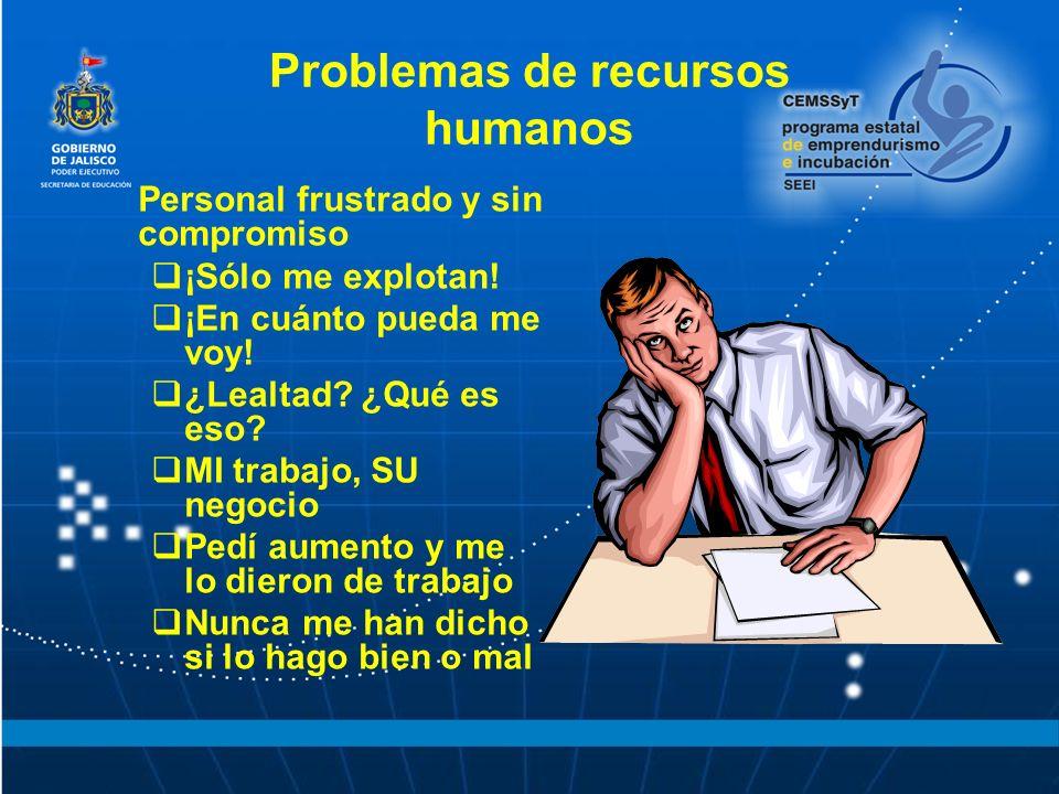 Problemas de recursos humanos Personal frustrado y sin compromiso ¡Sólo me explotan! ¡En cuánto pueda me voy! ¿Lealtad? ¿Qué es eso? MI trabajo, SU ne