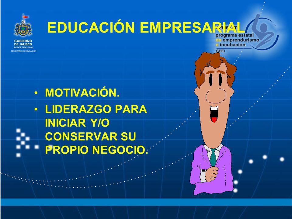 MOTIVACIÓN. LIDERAZGO PARA INICIAR Y/O CONSERVAR SU PROPIO NEGOCIO. EDUCACIÓN EMPRESARIAL