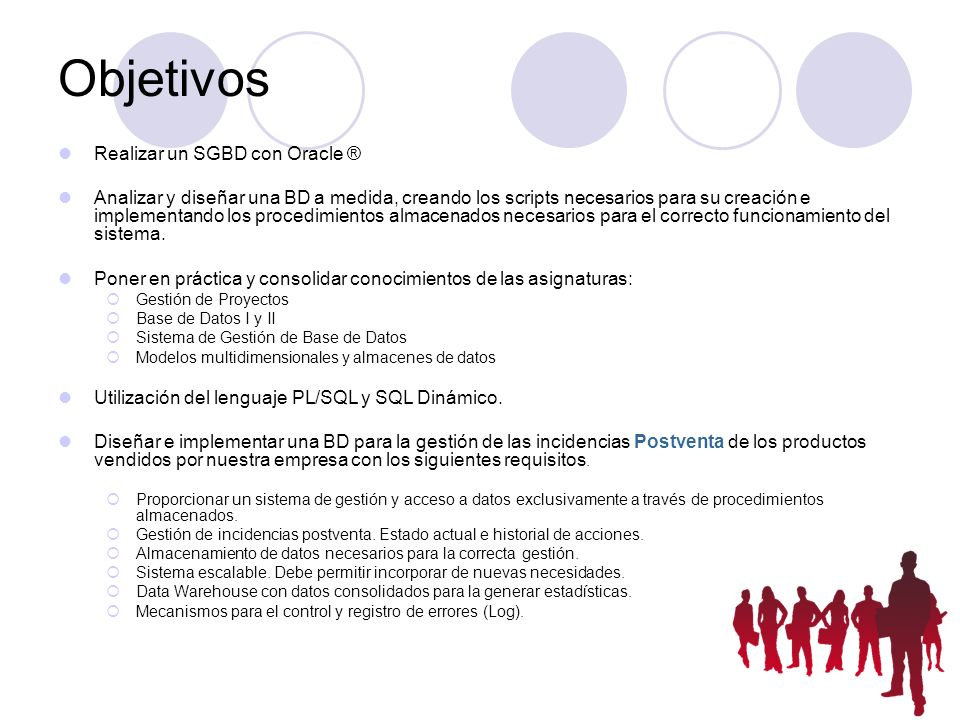 Objetivos Realizar un SGBD con Oracle ® Analizar y diseñar una BD a medida, creando los scripts necesarios para su creación e implementando los proced