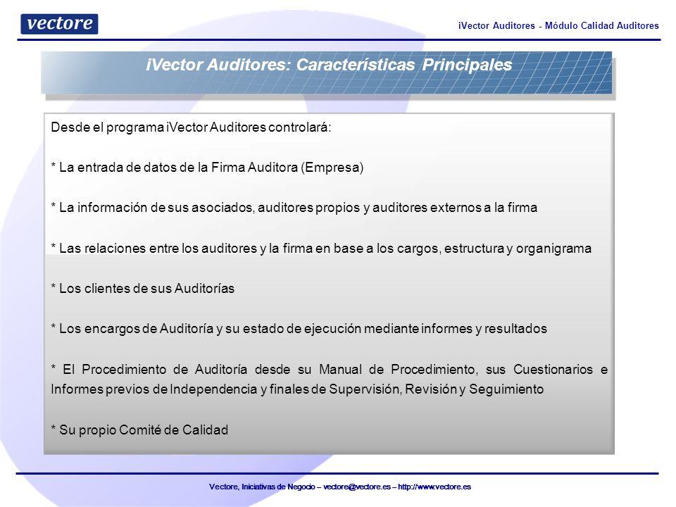Vectore, Iniciativas de Negocio – vectore@vectore.es – http://www.vectore.es iVector Auditores - Módulo Calidad Auditores - Seguimiento y Control de la Auditoría * Gestión de Calidad: Manual de Procedimiento * Gestión de Empresas: firmas de auditoría * Gestión de Clientes: Empresas a auditar: fichas, personas y puestos * Gestión de Auditores: Recursos Humanos * Gestión de Proyectos de Auditoría: fichas, perfil, matriz de dependencias e incompatibilidades * Gestión del Flujo de Trabajo en Proyectos de Auditoría iVector Auditores: Características Principales Entrada -> Cumplimentación y Validación -> Firma -> Exportación e Impresión -> Archivo