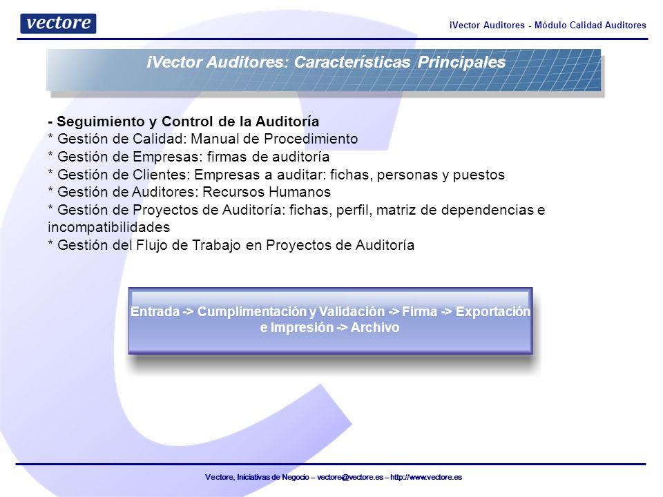 Vectore, Iniciativas de Negocio – vectore@vectore.es – http://www.vectore.es iVector Auditores - Módulo Calidad Auditores - Importación y Exportación de Información * Definición de Informes Tipo y su contenido base y dinámico * Definición y Cumplimentación de Cuestionarios * Informes de Trabajo: Asociados a Estados del Proyecto y a Cuestionarios de Auditoría - Automatización de la generación de la documentación (Excel, RTF, PDF) * Generación de la documentación asociada al Manual de Procedimiento * Generación de la documentación de Anexos de Auditoría iVector Auditores: Características Principales