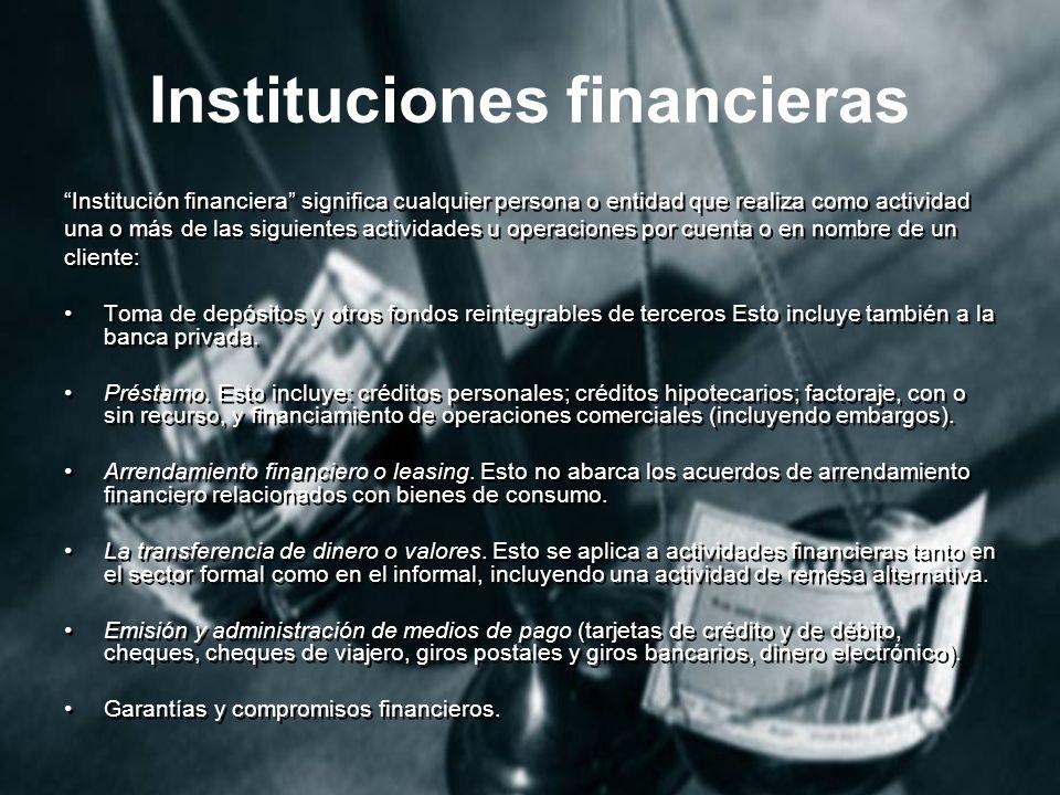 Instituciones financieras Institución financiera significa cualquier persona o entidad que realiza como actividad una o más de las siguientes actividades u operaciones por cuenta o en nombre de un cliente: Toma de depósitos y otros fondos reintegrables de terceros Esto incluye también a la banca privada.
