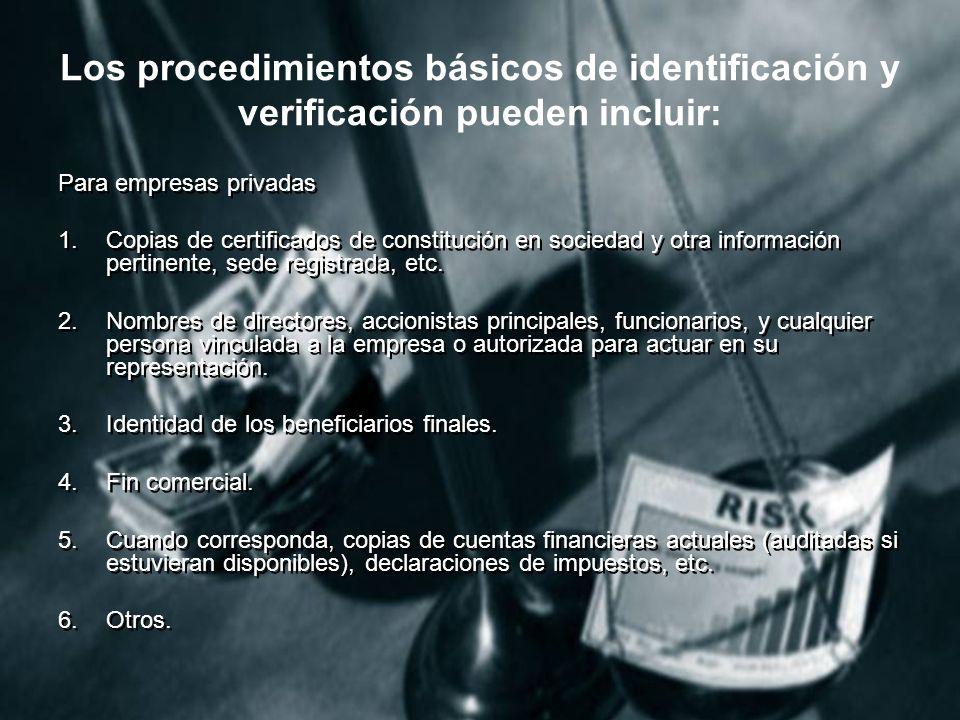 Los procedimientos básicos de identificación y verificación pueden incluir: Para empresas privadas 1.Copias de certificados de constitución en sociedad y otra información pertinente, sede registrada, etc.