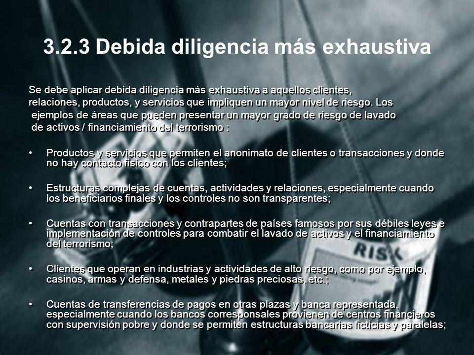 3.2.3 Debida diligencia más exhaustiva Se debe aplicar debida diligencia más exhaustiva a aquellos clientes, relaciones, productos, y servicios que impliquen un mayor nivel de riesgo.