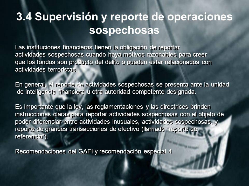 3.4 Supervisión y reporte de operaciones sospechosas Las instituciones financieras tienen la obligación de reportar actividades sospechosas cuando haya motivos razonables para creer que los fondos son producto del delito o pueden estar relacionados con actividades terroristas.