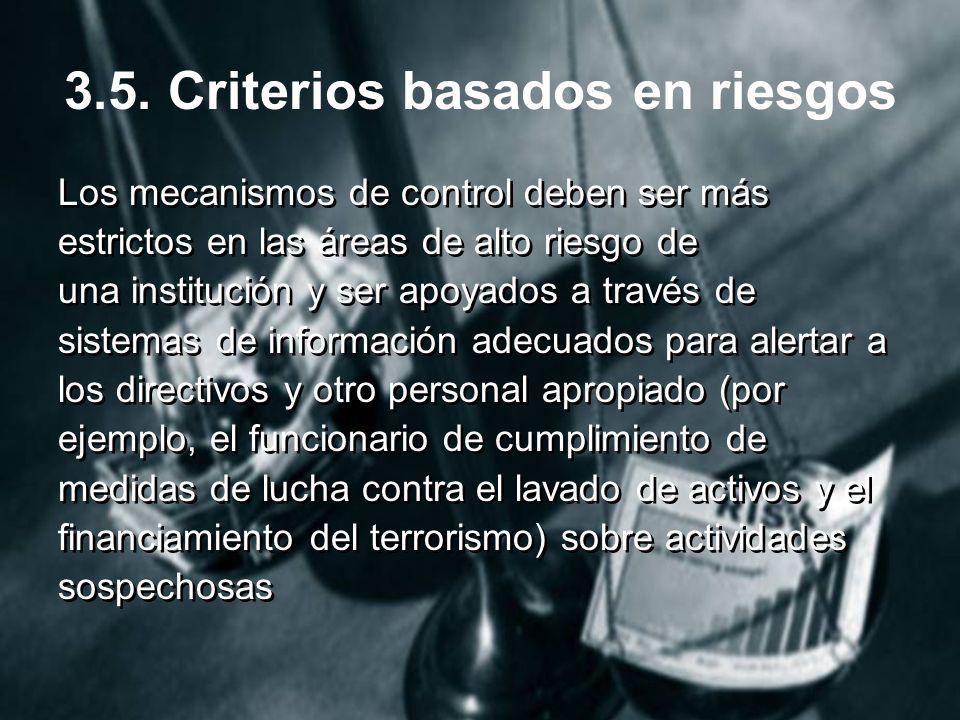 3.5. Criterios basados en riesgos Los mecanismos de control deben ser más estrictos en las áreas de alto riesgo de una institución y ser apoyados a tr