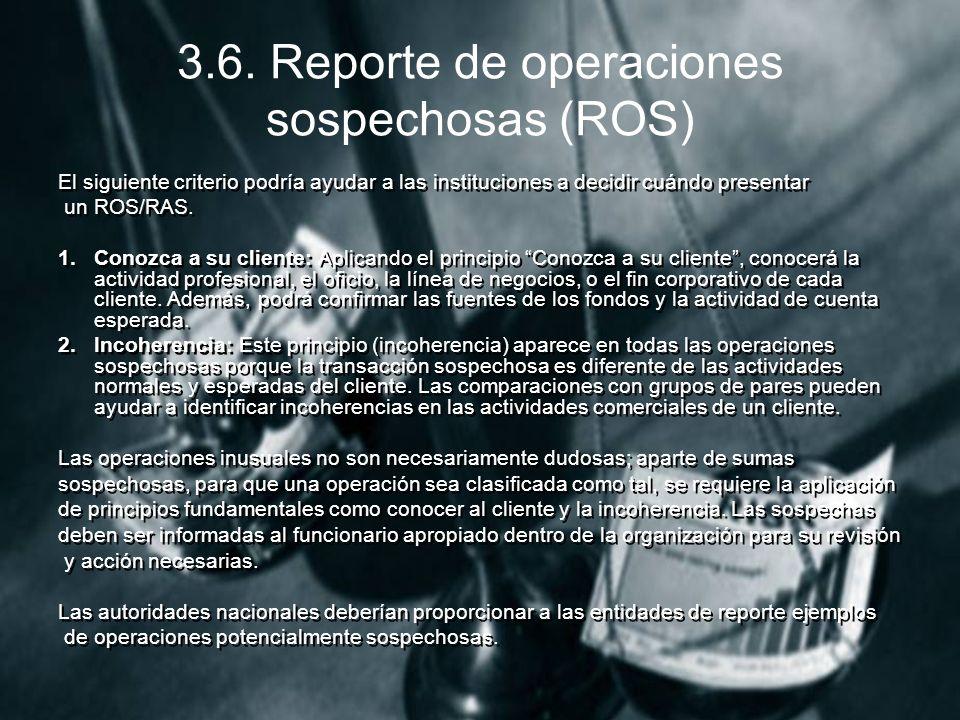 3.6. Reporte de operaciones sospechosas (ROS) El siguiente criterio podría ayudar a las instituciones a decidir cuándo presentar un ROS/RAS. 1.Conozca