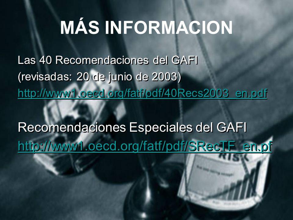 MÁS INFORMACION Las 40 Recomendaciones del GAFI (revisadas: 20 de junio de 2003) http://www1.oecd.org/fatf/pdf/40Recs2003_en.pdf Recomendaciones Especiales del GAFI http://www1.oecd.org/fatf/pdf/SRecTF_en.pf Las 40 Recomendaciones del GAFI (revisadas: 20 de junio de 2003) http://www1.oecd.org/fatf/pdf/40Recs2003_en.pdf Recomendaciones Especiales del GAFI http://www1.oecd.org/fatf/pdf/SRecTF_en.pf