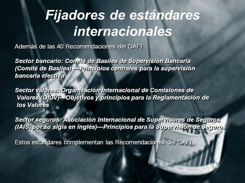Fijadores de estándares internacionales Además de las 40 Recomendaciones del GAFI Sector bancario: Comité de Basilea de Supervisión Bancaria (Comité de Basilea) Principios centrales para la supervisión bancaria efectiva Sector valores: Organización Internacional de Comisiones de Valores (OICV)Objetivos y principios para la Reglamentación de los Valores Sector seguros: Asociación Internacional de Supervisores de Seguros (IAIS, por su sigla en inglés)Principios para la Supervisión de Seguros Estos estándares complementan las Recomendaciones del GAFI Además de las 40 Recomendaciones del GAFI Sector bancario: Comité de Basilea de Supervisión Bancaria (Comité de Basilea) Principios centrales para la supervisión bancaria efectiva Sector valores: Organización Internacional de Comisiones de Valores (OICV)Objetivos y principios para la Reglamentación de los Valores Sector seguros: Asociación Internacional de Supervisores de Seguros (IAIS, por su sigla en inglés)Principios para la Supervisión de Seguros Estos estándares complementan las Recomendaciones del GAFI