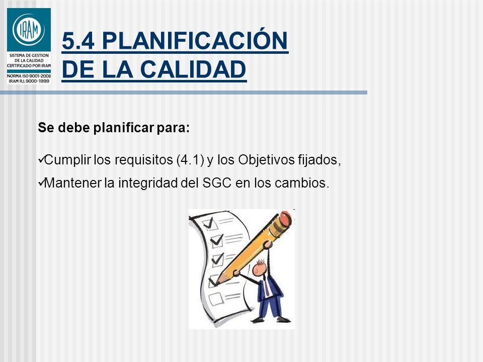 5.4 PLANIFICACIÓN DE LA CALIDAD Se debe planificar para: Cumplir los requisitos (4.1) y los Objetivos fijados, Mantener la integridad del SGC en los c